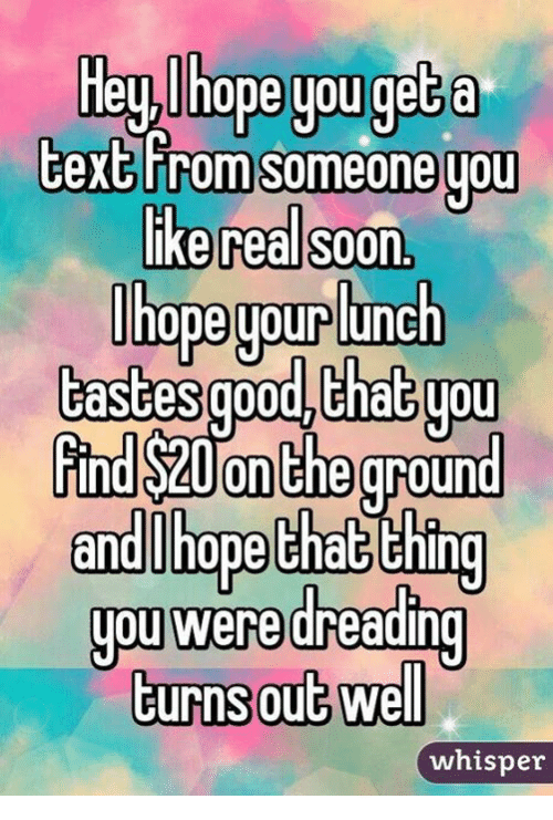memes: Hey hope you get a  text From someone you  like real soon,  ope uour lunch  tastesgood that you  rind S20On the ground  and hope that thing  you were dreading  turns out well  whisper