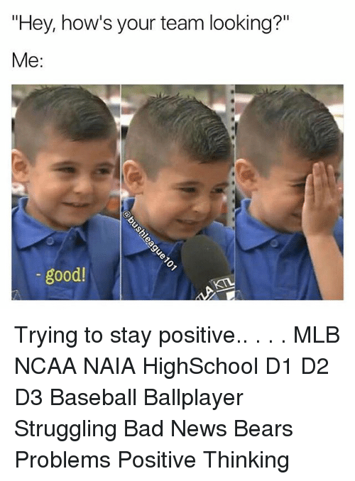 """Bad, Baseball, and Memes: """"Hey, how's your team looking?""""  Me:  good! Trying to stay positive.. . . . MLB NCAA NAIA HighSchool D1 D2 D3 Baseball Ballplayer Struggling Bad News Bears Problems Positive Thinking"""
