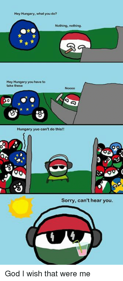 yuo: Hey Hungary, what you do?  Nothing, nothing.  Hey Hungary you have to  take these  Hungary yuo can't do this!!  3 ,2  Sorry, can't hear you. God I wish that were me