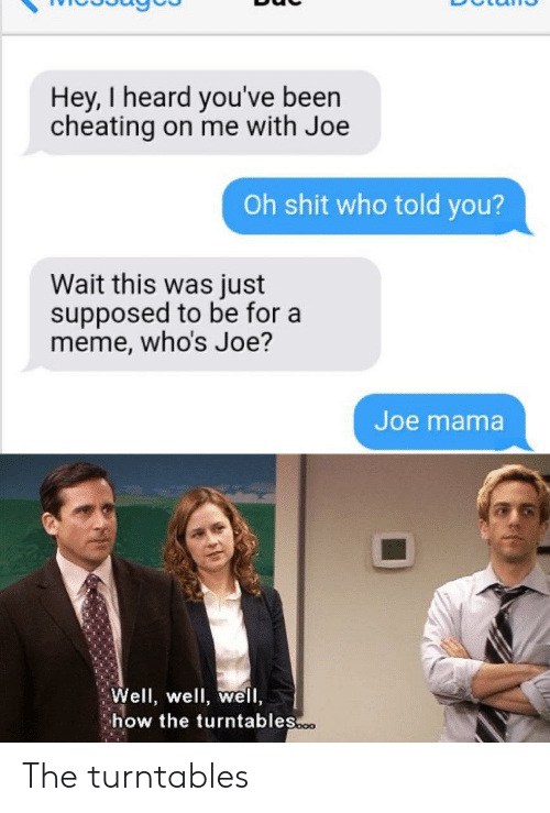 Told You: Hey, I heard you've been  cheating on me with Joe  Oh shit who told you?  Wait this was just  supposed to be for a  meme, who's Joe?  Joe mama  Well, well, well,  how the turntables.o The turntables