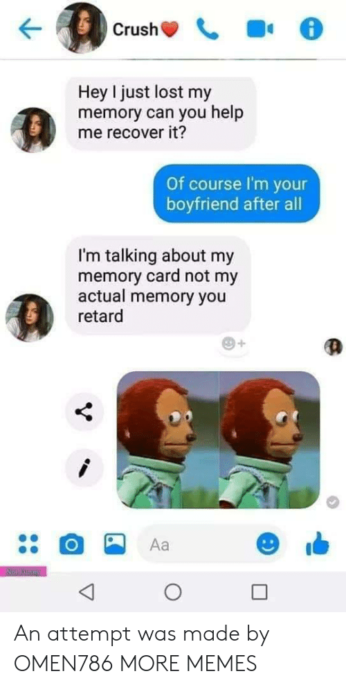 retard: Hey I just lost my  memory can you help  me recover it?  Of course I'm your  boyfriend after all  I'm talking about my  memory card not my  actual memory you  retard  Aa An attempt was made by OMEN786 MORE MEMES