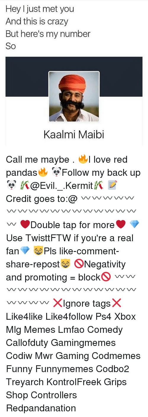 i just met you: Hey I just met you  And this is crazy  But here's my number  So  Kaalmi Maibi Call me maybe . 🔥I love red pandas🔥 🐼Follow my back up🐼 🎋@Evil._.Kermit🎋 📝Credit goes to:@ 〰〰〰〰〰〰〰〰〰〰〰〰〰〰〰〰〰〰 ❤️Double tap for more❤️ 💎Use TwisttFTW if you're a real fan💎 😸Pls like-comment-share-repost😸 🚫Negativity and promoting = block🚫 〰〰〰〰〰〰〰〰〰〰〰〰〰〰〰〰〰〰 ❌Ignore tags❌ Like4like Like4follow Ps4 Xbox Mlg Memes Lmfao Comedy Callofduty Gamingmemes Codiw Mwr Gaming Codmemes Funny Funnymemes Codbo2 Treyarch KontrolFreek Grips Shop Controllers Redpandanation