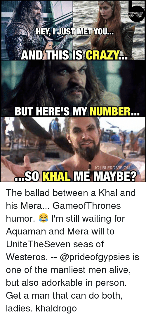 i just met you: HEY, I JUST MET  YOU...  AND THIS IS CRAZY  BUT HEREIS MY NUMBER.  IGI BLERD VISION  SO KHAL ME MAYBE? The ballad between a Khal and his Mera... GameofThrones humor. 😂 I'm still waiting for Aquaman and Mera will to UniteTheSeven seas of Westeros. -- @prideofgypsies is one of the manliest men alive, but also adorkable in person. Get a man that can do both, ladies. khaldrogo