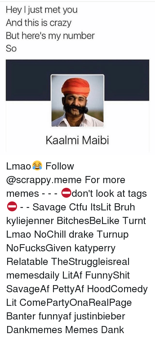 Bruh, Crazy, and Ctfu: Hey I just met you  And this is crazy  But here's my number  So  Kaalmi Maibi Lmao😂 Follow @scrappy.meme For more memes - - - ⛔️don't look at tags⛔️ - - Savage Ctfu ItsLit Bruh kyliejenner BitchesBeLike Turnt Lmao NoChill drake Turnup NoFucksGiven katyperry Relatable TheStruggleisreal memesdaily LitAf FunnyShit SavageAf PettyAf HoodComedy Lit ComePartyOnaRealPage Banter funnyaf justinbieber Dankmemes Memes Dank