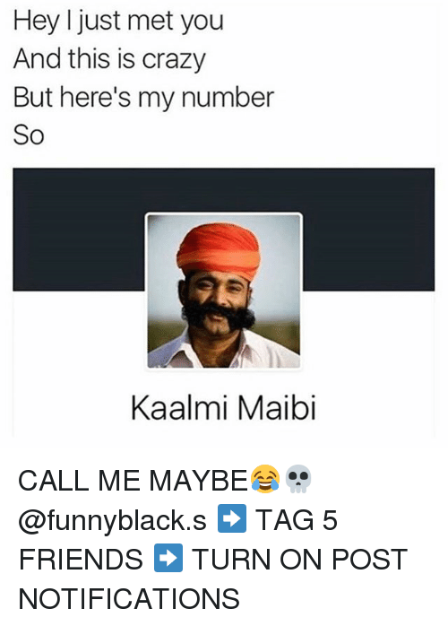 Crazy, Friends, and Mets: Hey I just met you  And this is crazy  But here's my number  So  Kaalmi Maibi CALL ME MAYBE😂💀 @funnyblack.s ➡️ TAG 5 FRIENDS ➡️ TURN ON POST NOTIFICATIONS