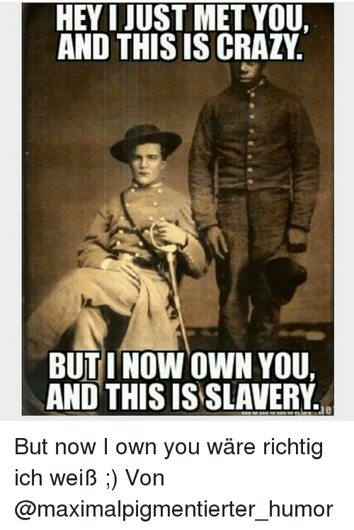 i just met you: HEY I JUST MET YOU,  AND THISIS CRAZY  BUT I NOWOWN YOU,  AND THIS IS SLAVERY But now I own you wäre richtig ich weiß ;) Von @maximalpigmentierter_humor