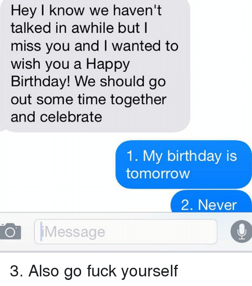 Relationships: Hey I know we haven't  talked in awhile but I  miss you and wanted to  wish you a Happy  Birthday! We should go  out some time together  and celebrate  1. My birthday is  tomorrow  2. Never  O Message 3. Also go fuck yourself
