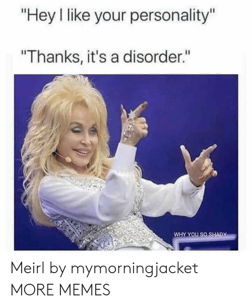 "shady: ""Hey I like your personality""  ""Thanks, it's a disorder.""  WHY YOU SO SHADY Meirl by mymorningjacket MORE MEMES"