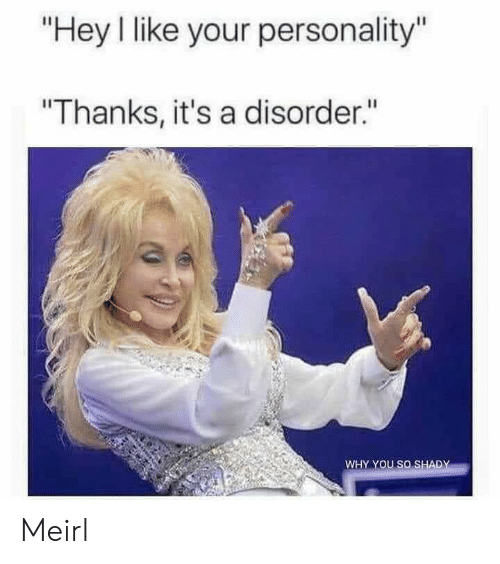 "shady: ""Hey I like your personality""  ""Thanks, it's a disorder.""  WHY YOU SO SHADY Meirl"
