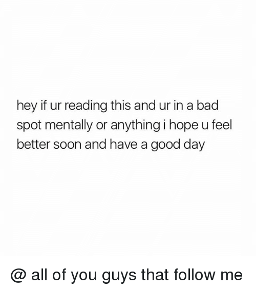 Bad, Soon..., and Good: hey if ur reading this and ur in a bad  spot mentally or anything i hope u feel  better soon and have a good day @ all of you guys that follow me