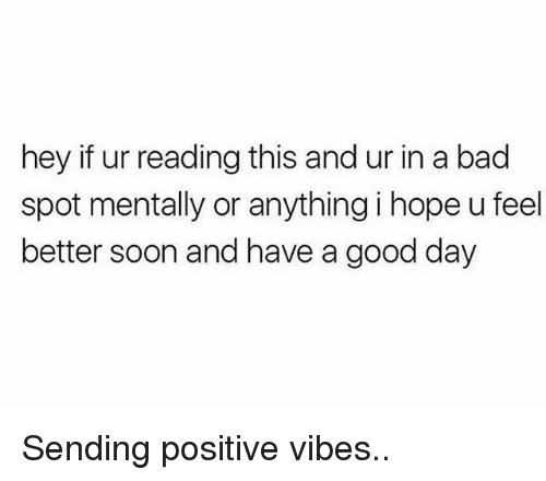 sending positive vibes: hey if ur reading this and ur in a bad  spot mentally or anything i hope u feel  better soon and have a good day Sending positive vibes..