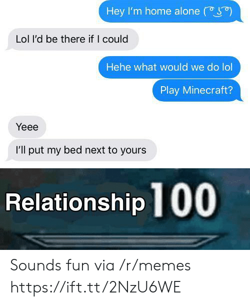 Home Alone: Hey I'm home alone  Lol l'd be there if I could  Hehe what would we do lol  Play Minecraft?  Yeee  I'll put my bed next to yours  Relationship 100 Sounds fun via /r/memes https://ift.tt/2NzU6WE