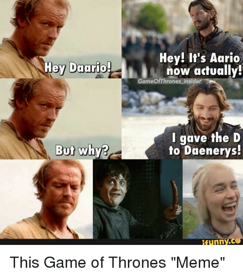Thrones Meme: Hey! It's Aario  now actually!  Hey Daario  GameOfThrones insider  I gave the D  to Daenerys  But why?  unny.ce