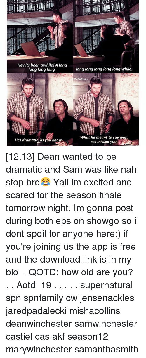 Memes, Free, and Link: Hey its been awhile! A long  long long long  Hes dramatic, as you know.  long long long long long while.  @winchestrs  What he meant to say was,  we missed you. [12.13] Dean wanted to be dramatic and Sam was like nah stop bro😂 Yall im excited and scared for the season finale tomorrow night. Im gonna post during both eps on showgo so i dont spoil for anyone here:) if you're joining us the app is free and the download link is in my bio ♡ . QOTD: how old are you? . . Aotd: 19 . . . . . supernatural spn spnfamily cw jensenackles jaredpadalecki mishacollins deanwinchester samwinchester castiel cas akf season12 marywinchester samanthasmith