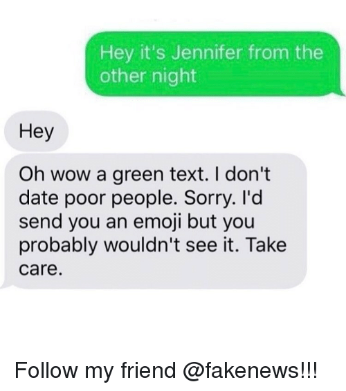 Emoji, Memes, and Emojis: Hey it's Jennifer from the  other night  Hey  Oh wow a green text. I don't  date poor people. Sorry. I'd  send you an emoji but you  probably wouldn't see it. Take  Care. Follow my friend @fakenews!!!