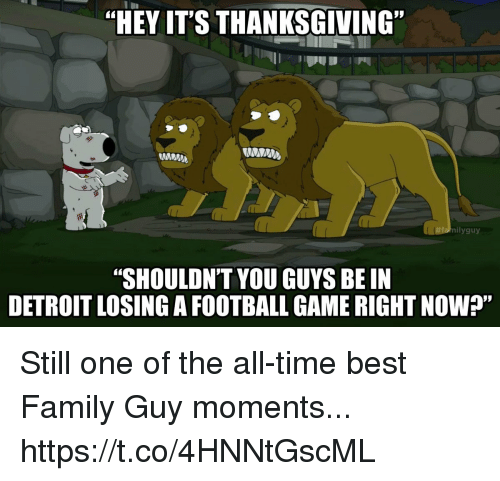 "Detroit, Family, and Family Guy: ""HEY IT'S THANKSGIVING""  MNM  nilyguy  ""SHOULDNT YOU GUYS BE IN  DETROIT LOSING A FOOTBALL GAME RIGHT NOW?"" Still one of the all-time best Family Guy moments... https://t.co/4HNNtGscML"