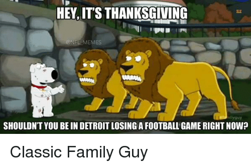 Detroit, Family, and Family Guy: HEY, IT'S THANKSGIVING  NFL MEMES  SHOULDNTYOUBEIN DETROIT LOSING A FOOTBALL GAME RIGHT NOW? Classic Family Guy