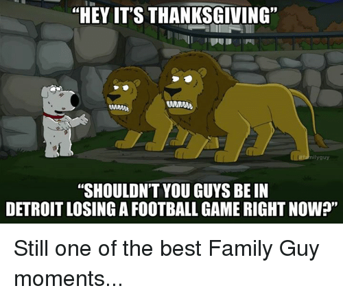 "Detroit, Family, and Family Guy: ""HEY IT'S THANKSGIVING""  nilyguy  ""SHOULDN'T YOU GUYS BE IN  DETROIT LOSING A FOOTBALL GAME RIGHT NOWP"" Still one of the best Family Guy moments..."