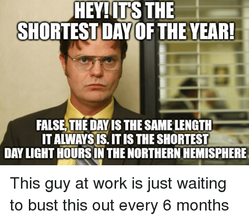 Northern Hemisphere: HEY!ITS THE  SHORTEST DAY OF THE YEAR  FALSE,THE DAY IS THE SAME LENGTH  IT ALWAYS IS. IT IS THE SHORTEST  DAY LIGHT HOURSIN THE NORTHERN HEMISPHERE This guy at work is just waiting to bust this out every 6 months
