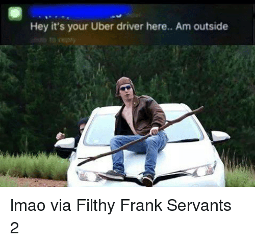 hey its your uber driver here am outside lmao via 2517070 hey it's your uber driver here am outside lmao via filthy frank