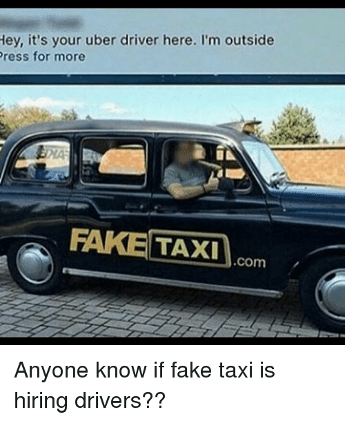 Fake, Funny, and Uber: Hey, it's your uber driver here. I'm outside  Press for more  FAKE TAXI Comm Anyone know if fake taxi is hiring drivers??