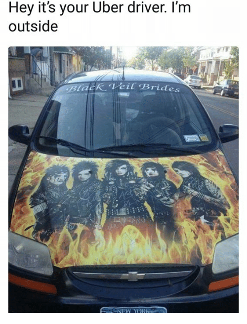 Hey Its Your Uber Driver: Hey it's your Uber driver. I'm  outside  lack Veil Brides