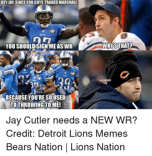 Jay Cutler: HEY JAY SINCEYOU GUYS TRADED MARSHALL  YOU SHOULDSIGNME ASWR  BECAUSE YOU'RE SOUSED  TOTHROWING TOME!  AWHYRSTHAT?  @NFLMEMEZ Jay Cutler needs a NEW WR? Credit: Detroit Lions Memes  Bears Nation | Lions Nation