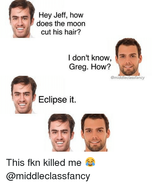 jeffe: Hey Jeff, how  does the moon  cut his hair?  I don't know,  Greg. How?  gmiddleclassfancy  Eclipse it This fkn killed me 😂 @middleclassfancy