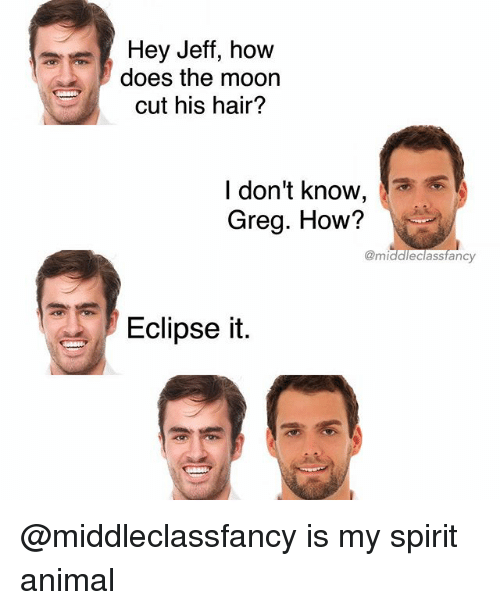 jeffe: Hey Jeff, how  does the moon  cut his hair?  l don't know,  Greg. How?  @middleclassfancy  Eclipse it @middleclassfancy is my spirit animal