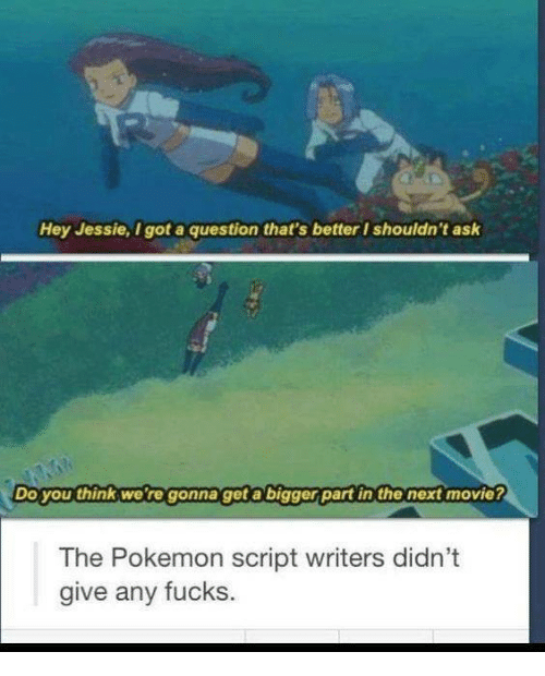 🤖: Hey Jessie, got a question that's better I shouldn't ask  Do you think we're gonna get a bigger part in the next movie?  The Pokemon script writers didn't  give any fucks