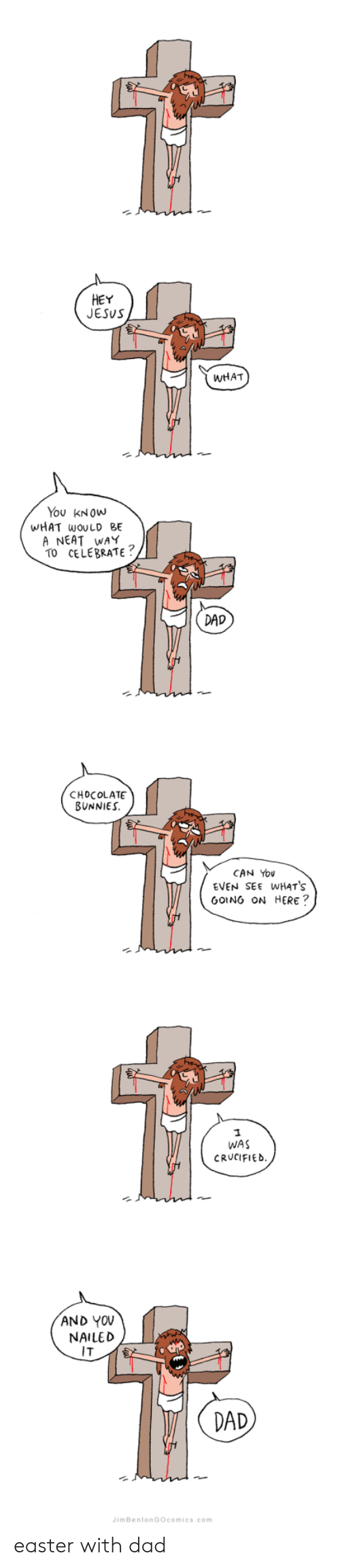 Bunnies: HEY  JESUS  WHAT  You KNOWw  WHAT wOULD BE  A NEAT WAY  TO CELEBRATE  DAD  CHOCOLATE  BUNNIES  CAN You  EVEN SEE WHATS  GOING ON HERE?  WAS  CRUCIFIED  AND YOV  NAILED  IT  2  DAD  imBentonGOcomics.com easter with dad