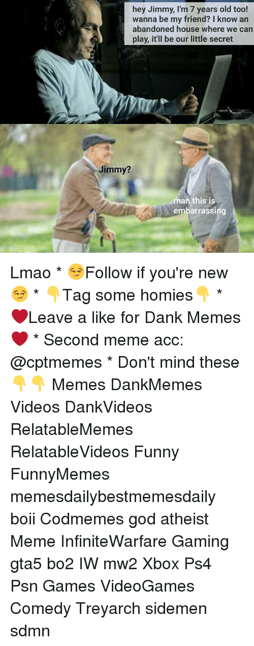 dank: hey Jimmy, I'm 7 years old too!  wanna be my friend? I know an  abandoned house where we can  our little secret  Jimmy?  man this is  embarrassing Lmao * 😏Follow if you're new😏 * 👇Tag some homies👇 * ❤Leave a like for Dank Memes❤ * Second meme acc: @cptmemes * Don't mind these 👇👇 Memes DankMemes Videos DankVideos RelatableMemes RelatableVideos Funny FunnyMemes memesdailybestmemesdaily boii Codmemes god atheist Meme InfiniteWarfare Gaming gta5 bo2 IW mw2 Xbox Ps4 Psn Games VideoGames Comedy Treyarch sidemen sdmn