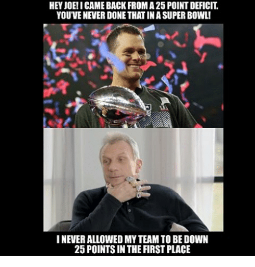 Nfl, Never, and Bowl: HEY JOE! I CAMEBACK FROMA25 POINT DEFICIT  YOUVENEVERDONE THAT INASUPER BOWL!  I NEVER ALLOWED MYTEAM TO BE DOWN  25 POINTS IN THE FIRST PLACE
