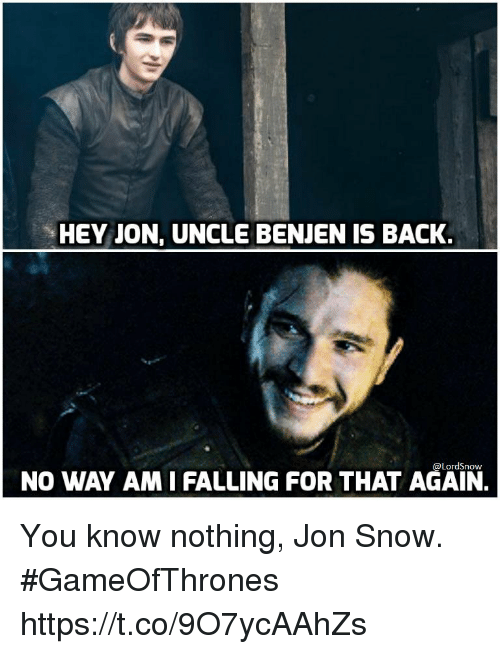 you know nothing jon snow: HEY JON, UNCLE BENJEN IS BACK.  @LordSnow  NO WAY AM I FALLING FOR THAT AGAIN. You know nothing, Jon Snow. #GameOfThrones https://t.co/9O7ycAAhZs