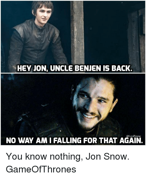 you know nothing jon snow: HEY JON, UNCLE BENJEN IS BACK.  NO WAY AMIFALLING FOR THAT AGAIN.  @Lord Snow You know nothing, Jon Snow. GameOfThrones
