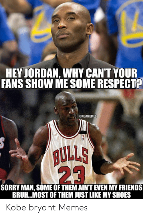 Kobe Bryant Memes: HEY JORDAN, WHY CAN'T YOUR  FANS SHOW ME SOME RESPECT?  @NBAMEMES  ULLS  23  SORRY MAN, SOME OF THEM AIN'T EVEN MY FRIENDS  BRUH.. MOST OF THEM JUST LIKE MY SHOES Kobe bryant Memes