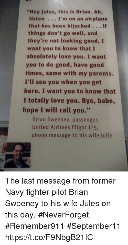 "Love, Memes, and Parents: ""Hey Jules, this is Brian. Ah,  listen . .. I'm on an airplane  that has been hijacked.. . if  they're not looking good, I  absolutely love you. I want  things don't go well, and  want you to know that I  times, same with my parents.  here. I want you to know that  hope I will call you.""  you to do good, have good  I'll see you when you get  I totally love you. Bye, babe  Brian Sweeney, passenger,  United Airlines Flight 175,  phone message to his wife Julie The last message from former Navy fighter pilot Brian Sweeney to his wife Jules on this day. #NeverForget. #Remember911 #September11 https://t.co/F9NbgB21IC"
