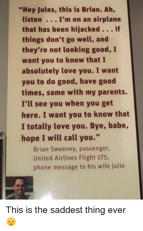 "united airline: ""Hey Jules, this is Brian. Ah,  listen I'm on an airplane  that has been hijacked  if  things don't go well, and  they're not looking good, I  want you to know that I  absolutely love you. I want  you to do good, have good  times, same with my parents.  I'll see you when you get  here. I want you to know that  I totally love you. Bye, babe,  hope I will call you.""  Brian Sweeney, passenger,  United Airlines Flight 175,  phone message to his wife Julie This is the saddest thing ever 😞"