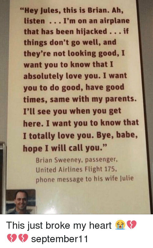 "united airline: ""Hey Jules, this is Brian. Ah  listen I'm on an airplane  that has been hijacked  if  things don't go well, and  they're not looking good, I  want you to know that I  absolutely love you. I want  you to do good, have good  times, same with my parents.  I'll see you when you get  here. I want you to know that  I totally love you. Bye, babe,  hope I will call you.""  Brian Sweeney, passenger,  United Airlines Flight 175,  phone message to his wife Julie This just broke my heart 😭💔💔💔 september11"