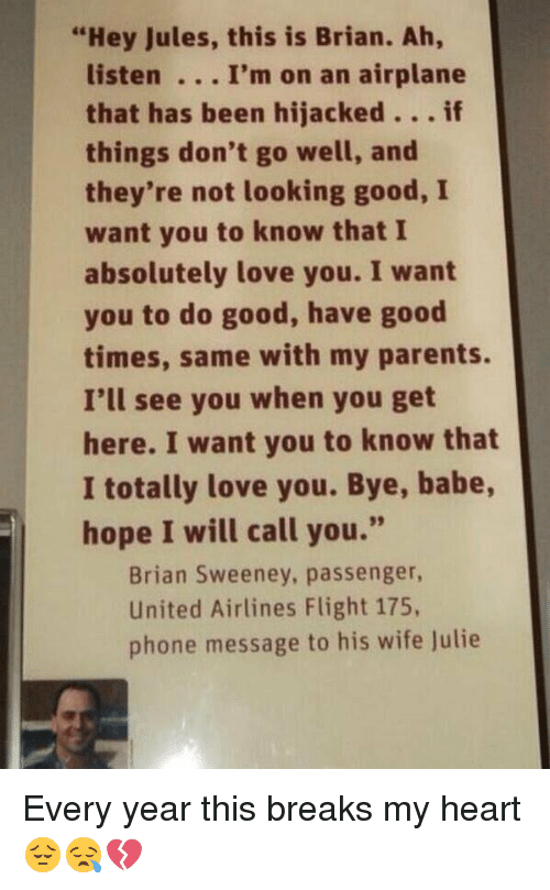 "united airline: ""Hey Jules, this is Brian. Ah,  listen I'm on an airplane  that has been hijacked  if  things don't go well, and  they're not looking good, I  want you to know that I  absolutely love you. I want  you to do good, have good  times, same with my parents.  I'll see you when you get  here. I want you to know that  I totally love you. Bye, babe,  hope I will call you.""  Brian Sweeney, passenger,  United Airlines Flight 175,  phone message to his wife Julie Every year this breaks my heart 😔😪💔"