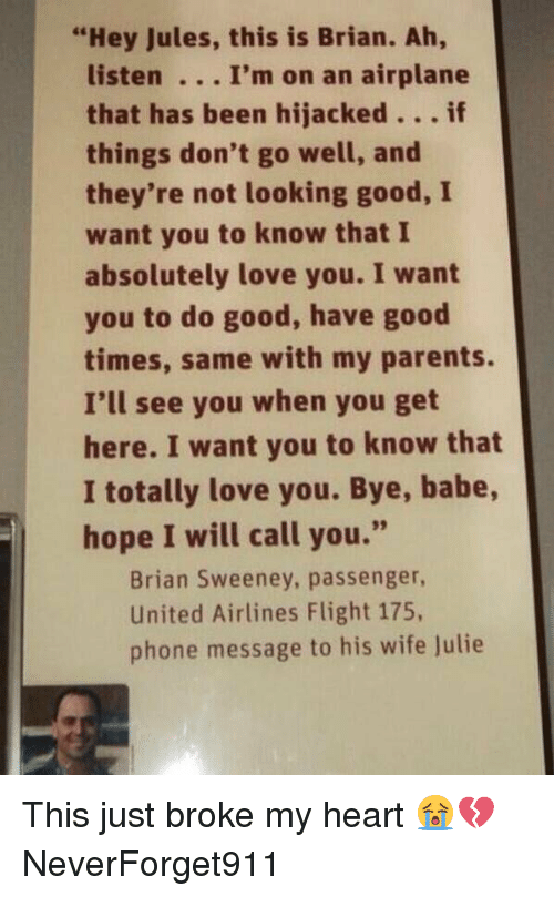 "united airline: ""Hey Jules, this is Brian. Ah,  listen I'm on an airplane  that has been hijacked  if  things don't go well, and  they're not looking good, I  want you to know that I  absolutely love you. I want  you to do good, have good  times, same with my parents.  I'll see you when you get  here. I want you to know that  I totally love you. Bye, babe,  hope I will call you.""  Brian Sweeney, passenger,  United Airlines Flight 175,  phone message to his wife Julie This just broke my heart 😭💔 NeverForget911"