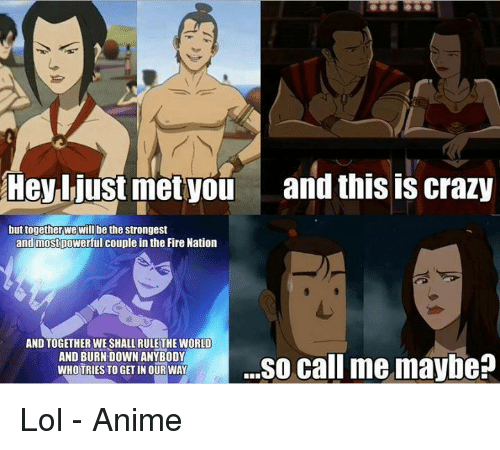 Call Me Maybe, Memes, and Mets: Hey just met you  and this is crazy  but together we will be the strongest  andmostpowerful couple in the Fire Nation  AND TOGETHER WE SHALL RULE THE WORLD  AND BURN DOWN ANYBODY  ...so call me maybe?  WHOTRIES TO GET IN OUR WAY Lol  - Anime アニメ村