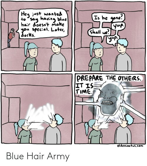 the others: Hey just wanted  to say having blue  hair doesn't Ňmake  you special. Later,  dorks.  Is he gone!  yup,  Shall we?  УУР  PREPARE THE OTHERS.  IT IS  TIME  eldercactus.Com Blue Hair Army