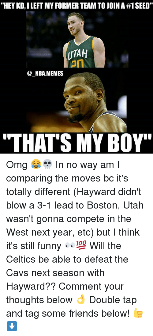 """Hayward: """"HEY KD, I LEFT MY FORMER TEAM TO JOIN A #1 SEED.  UTAH  on  @_NBA.MEMES  """"THAT'S MY BOY' Omg 😂💀 In no way am I comparing the moves bc it's totally different (Hayward didn't blow a 3-1 lead to Boston, Utah wasn't gonna compete in the West next year, etc) but I think it's still funny 👀💯 Will the Celtics be able to defeat the Cavs next season with Hayward?? Comment your thoughts below 👌 Double tap and tag some friends below! 👍⬇"""
