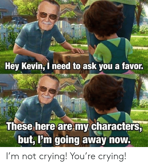 Going Away: Hey Kevin, I need to ask you a favor.  These here are my characters,  but, Pm going away now. I'm not crying! You're crying!
