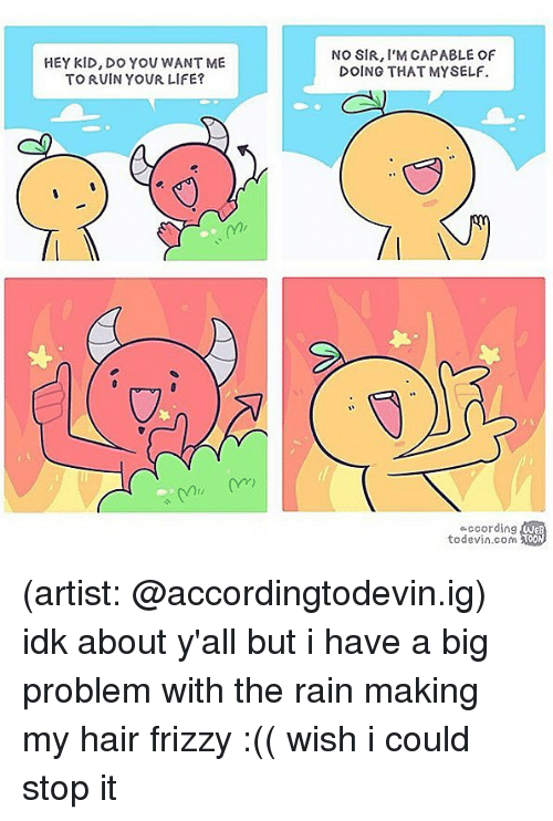 Life, Memes, and Hair: HEY KID, DO YOU WANT ME  TO RUIN YOUR LIFE?  NO SIR, I'M CAPABLE OF  DOING THAT MYSELF.  occording  todevin.com ao  TOON (artist: @accordingtodevin.ig) idk about y'all but i have a big problem with the rain making my hair frizzy :(( wish i could stop it