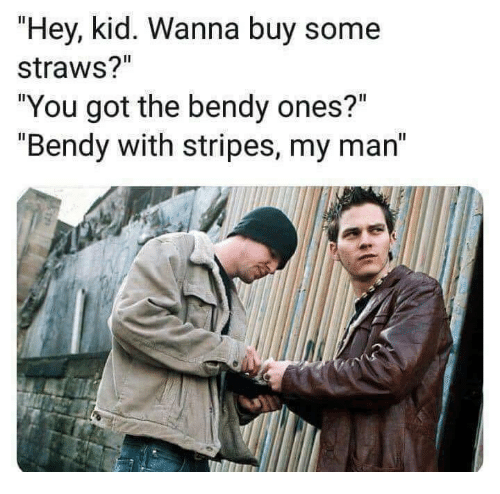 "hey kid: ""Hey, kid. Wanna buy some  straws?""  ""You got the bendy ones?""  ""Bendy with stripes, my man"""