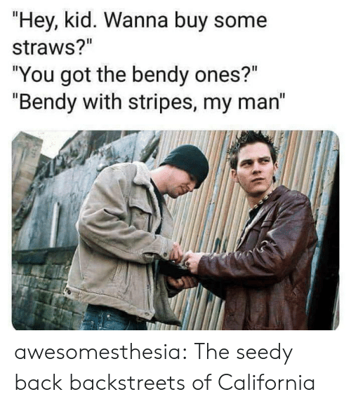 "hey kid: ""Hey, kid. Wanna buy some  straws?""  ""You got the bendy ones?""  ""Bendy with stripes, my man"" awesomesthesia:  The seedy back backstreets of California"