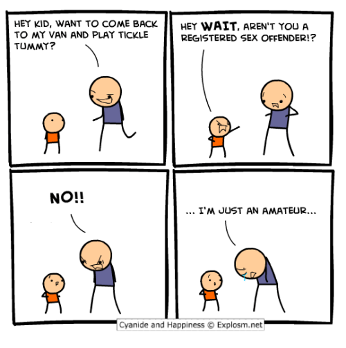 Cyanid And Happiness: HEY KID, WANT TO COME BACK  HEY WAIT, AREN'T YOU A  TO MY VAN AND PLAY TICKLE  REGISTERED SEX OFFENDER!?  TUMMY?  NO!!  I'M JUST AN AMATEUR...  Cyanide and Happiness O Explosm.net