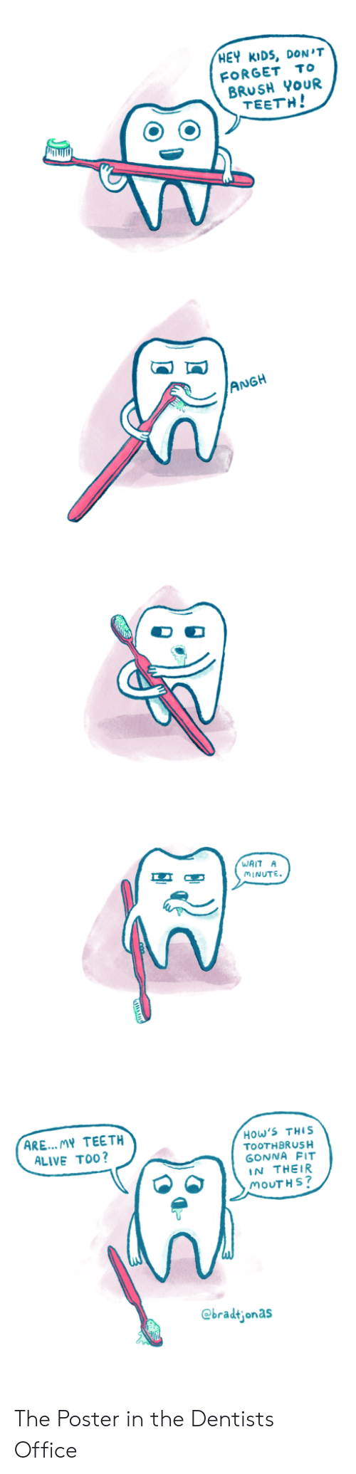 Toothbrush: HEY KIDS, DON'T  FORGET To  BRUSH YoUR  TEETH!  ANGH  WAIT A  MINUTE  ARE... MY TEETH  ALIVE TO0?  How'S THIS  TOOTHBRUSH  GONNA FIT  IN THEIR  MOUTH S  @bradtjonas The Poster in the Dentists Office